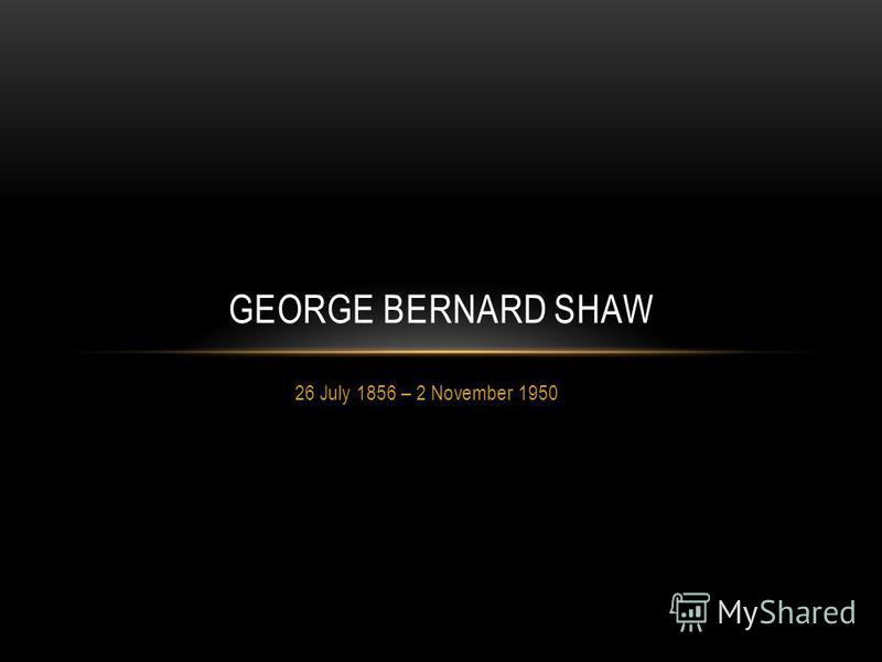 26 July 1856 – 2 November 1950 GEORGE BERNARD SHAW