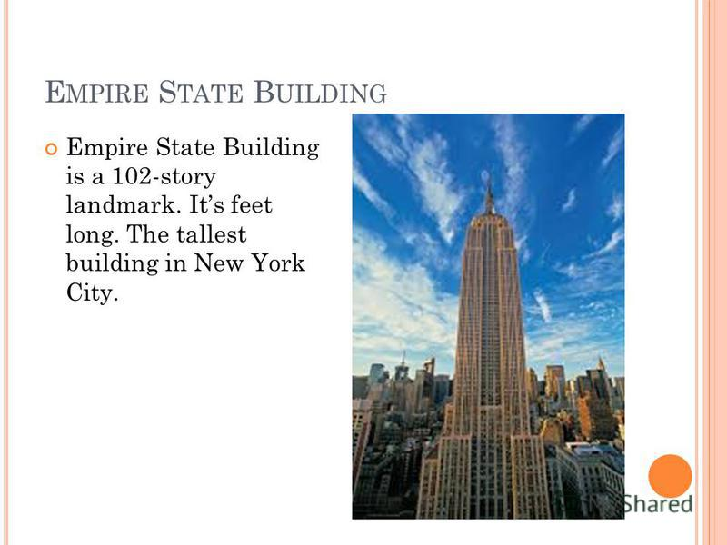 E MPIRE S TATE B UILDING Empire State Building is a 102-story landmark. Its feet long. The tallest building in New York City.