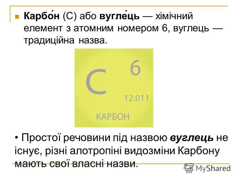 Карбо́н (С) або вугле́ць хімічний елемент з атомним номером 6, вуглець традиційна назва. Простої речовини під назвою вуглець не існує, різні алотропіні видозміни Карбону мають свої власні назви.