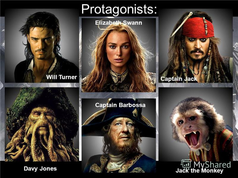 Protagonists: Will Turner Elizabeth Swann Captain Jack Captain Barbossa Davy Jones Jack the Monkey