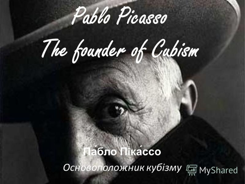 Pablo Picasso The founder of Cubism Па́бло Піка́ссо Основоположник кубізму
