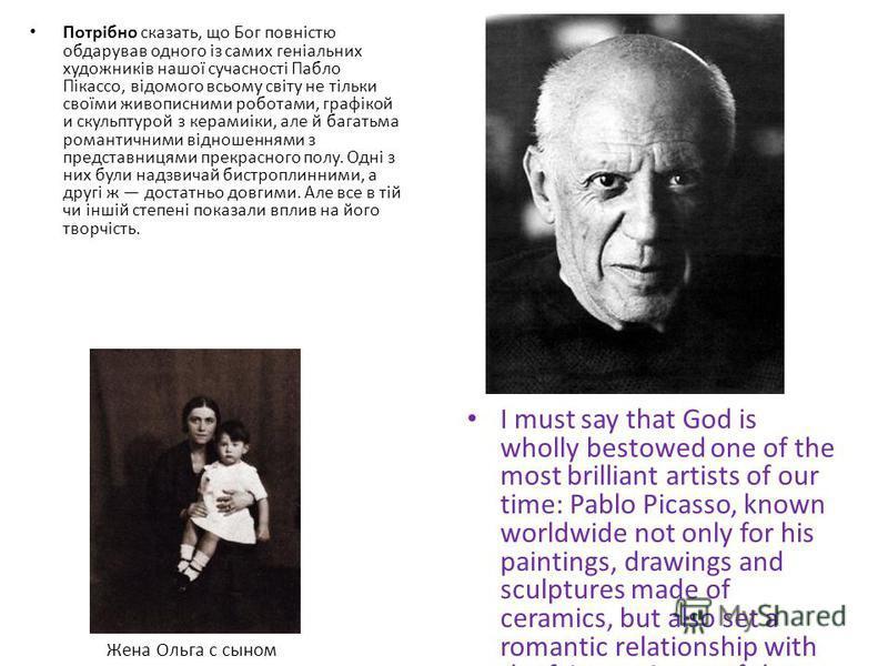 Потрібно сказать, що Бог повністю обдарував одного із самих геніальних художників нашої сучасності Пабло Пікассо, відомого всьому світу не тільки своїми живописними роботами, графікой и скульптурой з керамиіки, але й багатьма романтичними відношенням
