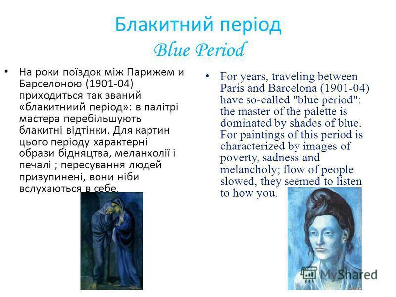 Блакитний період Blue Period На роки поїздок між Парижем и Барселоною (1901-04) приходиться так званий «блакитниий період»: в палітрі мастера перебільшують блакитні відтінки. Для картин цього періоду характерні образи бідняцтва, меланхолії і печалі ;