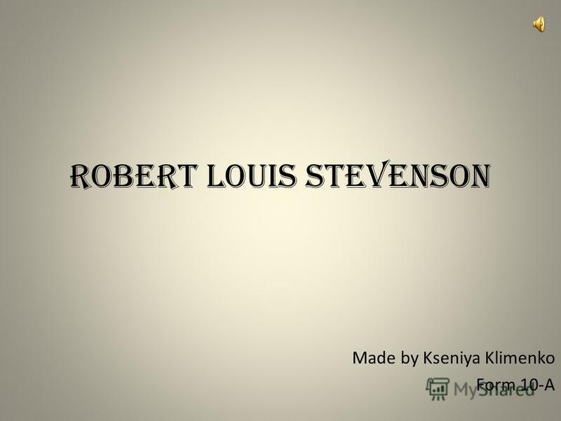Robert Louis Stevenson Made by Kseniya Klimenko Form 10-A