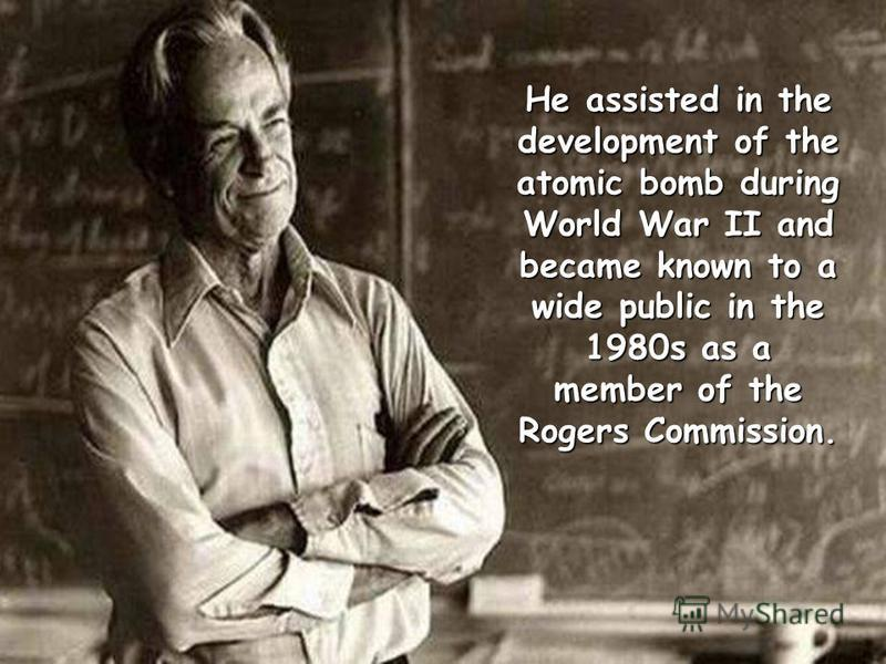 He assisted in the development of the atomic bomb during World War II and became known to a wide public in the 1980s as a member of the Rogers Commission.