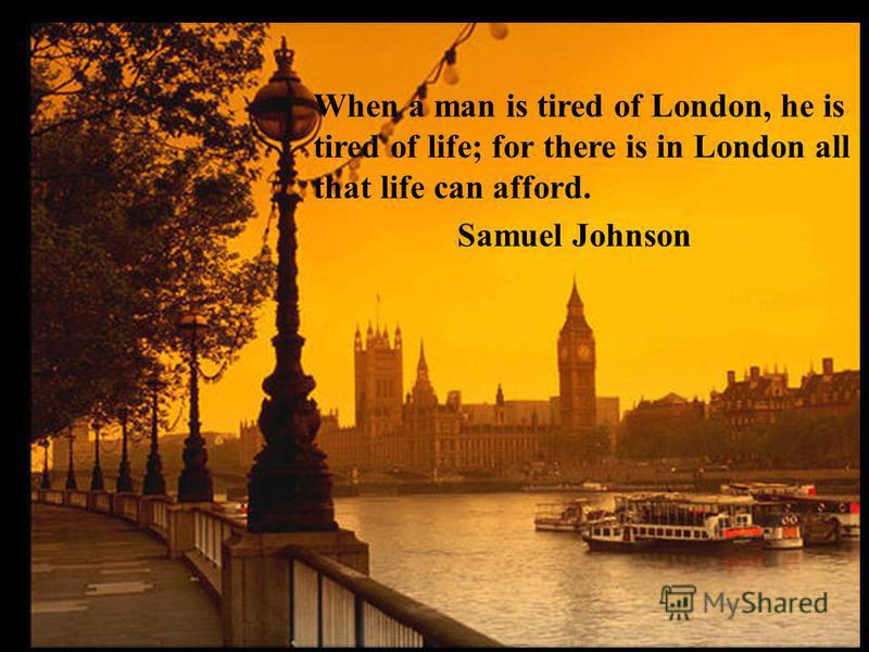 When a man is tired of London, he is tired of life; for there is in London all that life can afford. Samuel Johnson