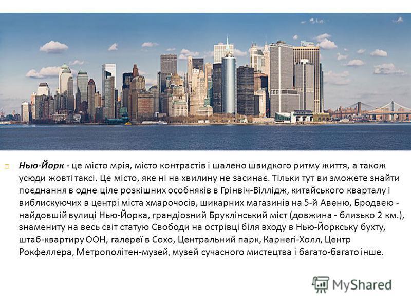 Нью - Йорк - це місто мрія, місто контрастів і шалено швидкого ритму життя, а також усюди жовті таксі. Це місто, яке ні на хвилину не засинає. Тільки тут ви зможете знайти поєднання в одне ціле розкішних особняків в Грінвіч - Віллідж, китайського ква