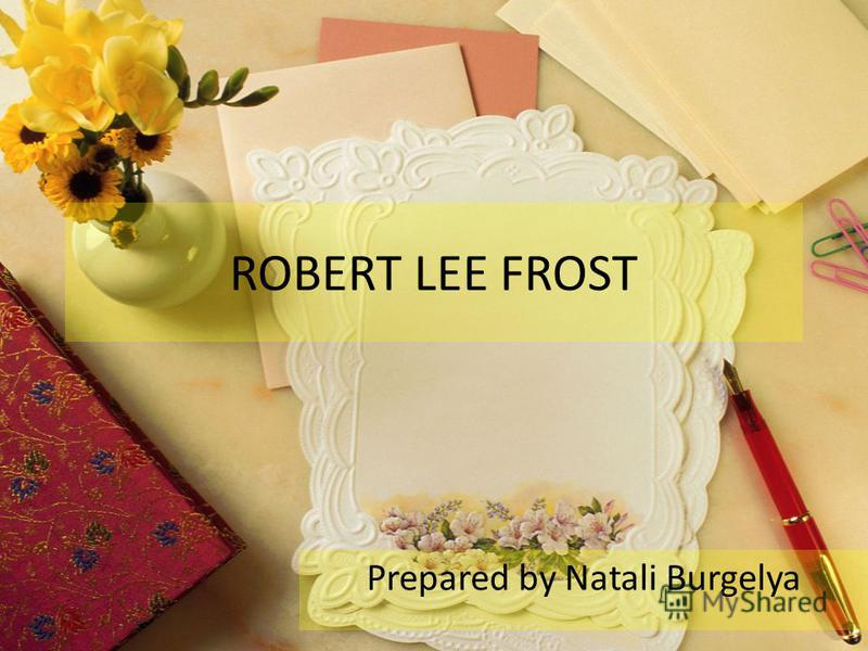 ROBERT LEE FROST Prepared by Natali Burgelya
