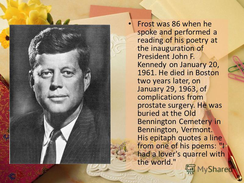 Frost was 86 when he spoke and performed a reading of his poetry at the inauguration of President John F. Kennedy on January 20, 1961. He died in Boston two years later, on January 29, 1963, of complications from prostate surgery. He was buried at th