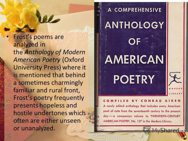 Frost's poems are analyzed in the Anthology of Modern American Poetry (Oxford University Press) where it is mentioned that behind a sometimes charmingly familiar and rural front, Frost's poetry frequently presents hopeless and hostile undertones whic