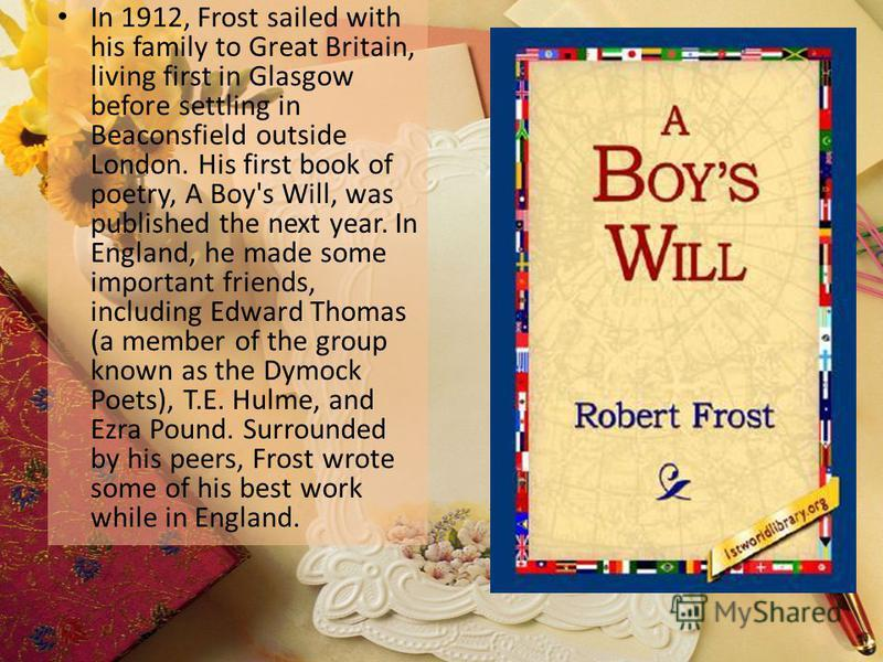 In 1912, Frost sailed with his family to Great Britain, living first in Glasgow before settling in Beaconsfield outside London. His first book of poetry, A Boy's Will, was published the next year. In England, he made some important friends, including