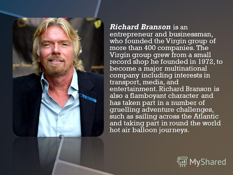 Richard Branson is an entrepreneur and businessman, who founded the Virgin group of more than 400 companies. The Virgin group grew from a small record shop he founded in 1972, to become a major multinational company including interests in transport,