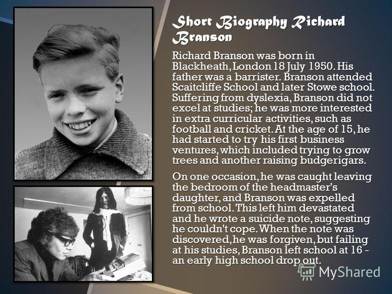 Short Biography Richard Branson Richard Branson was born in Blackheath, London 18 July 1950. His father was a barrister. Branson attended Scaitcliffe School and later Stowe school. Suffering from dyslexia, Branson did not excel at studies; he was mor