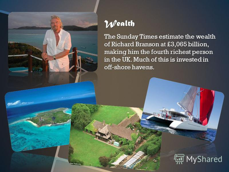Wealth The Sunday Times estimate the wealth of Richard Branson at £3,065 billion, making him the fourth richest person in the UK. Much of this is invested in off-shore havens.