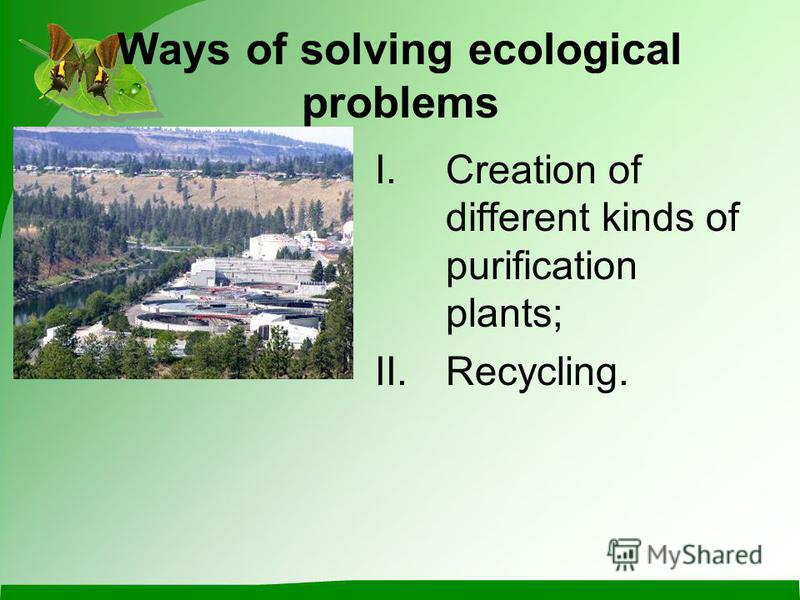 Ways of solving ecological problems I.Creation of different kinds of purification plants; II.Recycling.