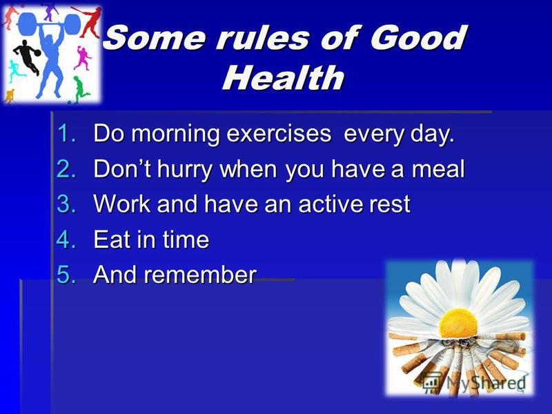 Some rules of Good Health 1.Do morning exercises every day. 2.Dont hurry when you have a meal 3.Work and have an active rest 4.Eat in time 5.And remember