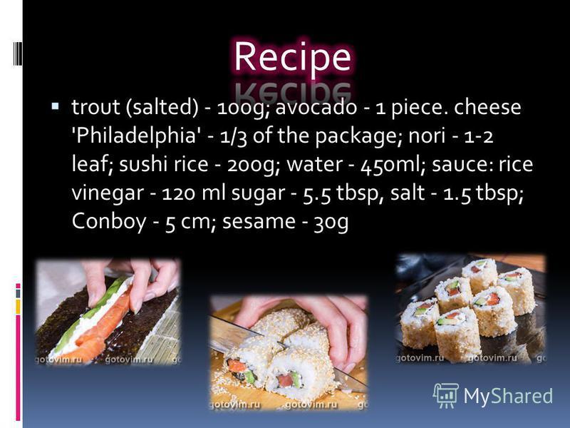 trout (salted) - 100g; avocado - 1 piece. cheese 'Philadelphia' - 1/3 of the package; nori - 1-2 leaf; sushi rice - 200g; water - 450ml; sauce: rice vinegar - 120 ml sugar - 5.5 tbsp, salt - 1.5 tbsp; Conboy - 5 cm; sesame - 30g