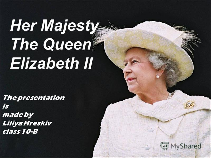 The presentation is made by Liliya Hreskiv class 10-B Her Majesty The Queen Elizabeth II
