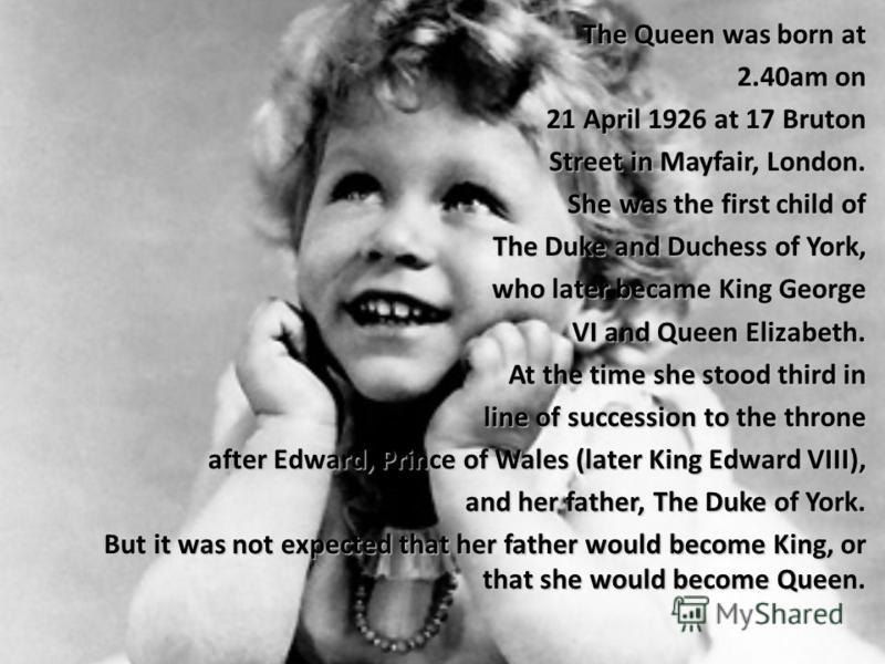 The Queen was born at 2.40am on 21 April 1926 at 17 Bruton 21 April 1926 at 17 Bruton Street in Mayfair, London. Street in Mayfair, London. She was the first child of The Duke and Duchess of York, The Duke and Duchess of York, who later became King G