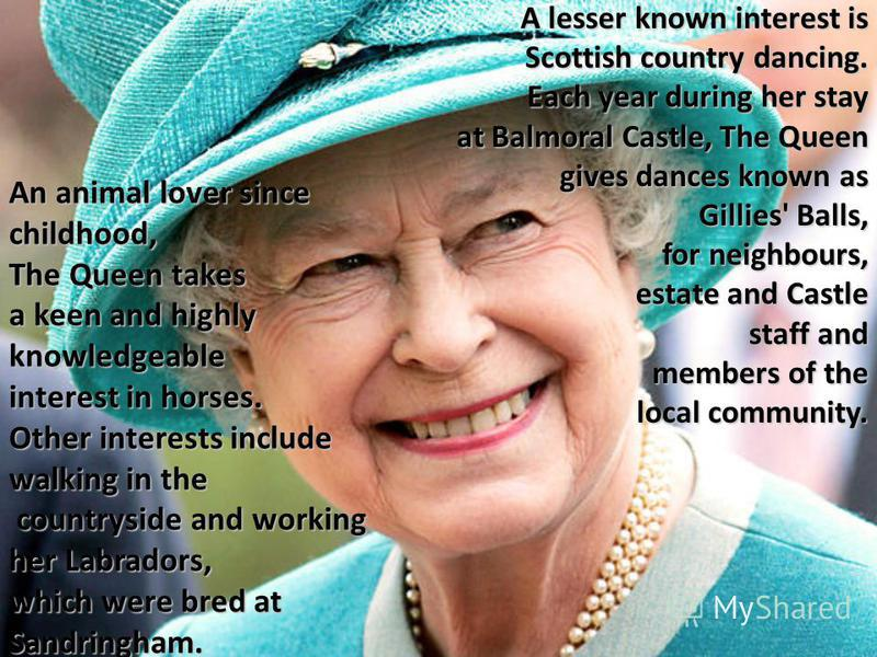 An animal lover since childhood, The Queen takes a keen and highly knowledgeable interest in horses. Other interests include walking in the countryside and working her Labradors, which were bred at Sandringham. A lesser known interest is Scottish cou