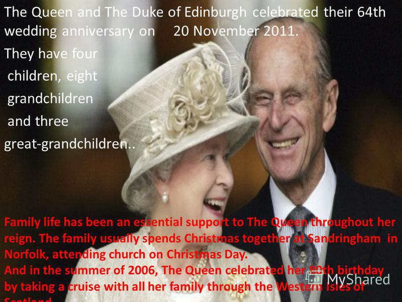 The Queen and The Duke of Edinburgh celebrated their 64th wedding anniversary on 20 November 2011. They have four children, eight grandchildren and three great-grandchildren.. Family life has been an essential support to The Queen throughout her reig