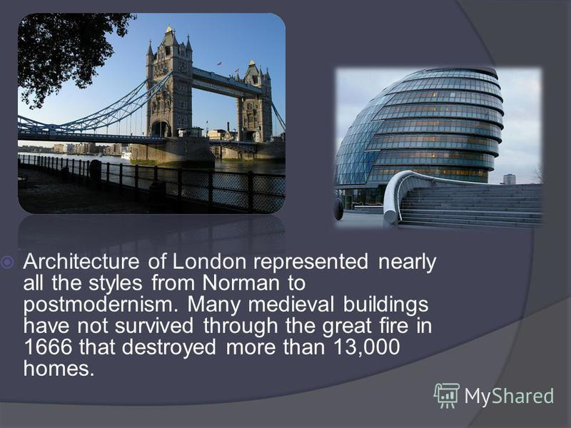 Architecture of London represented nearly all the styles from Norman to postmodernism. Many medieval buildings have not survived through the great fire in 1666 that destroyed more than 13,000 homes.
