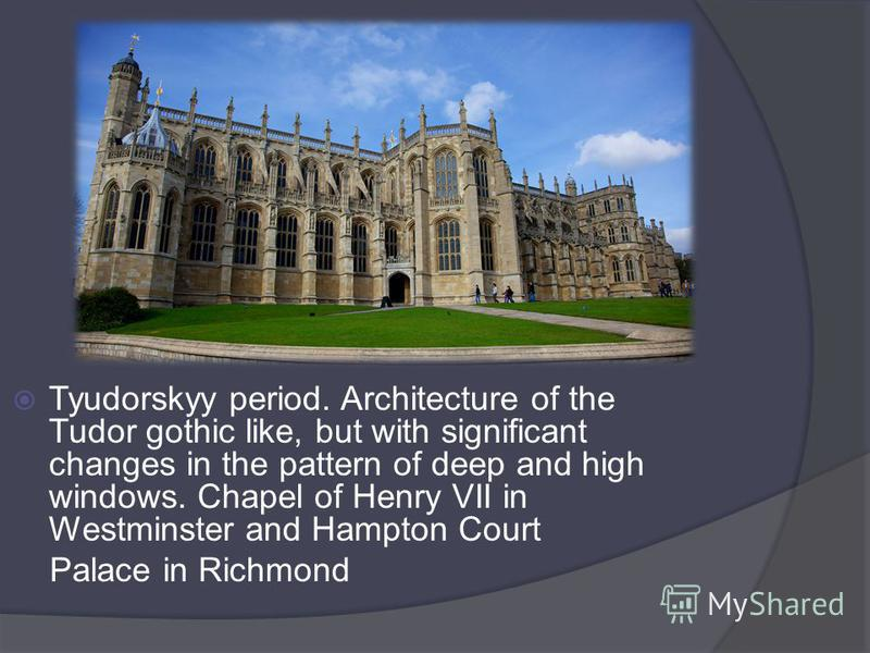 Tyudorskyy period. Architecture of the Tudor gothic like, but with significant changes in the pattern of deep and high windows. Chapel of Henry VII in Westminster and Hampton Court Palace in Richmond