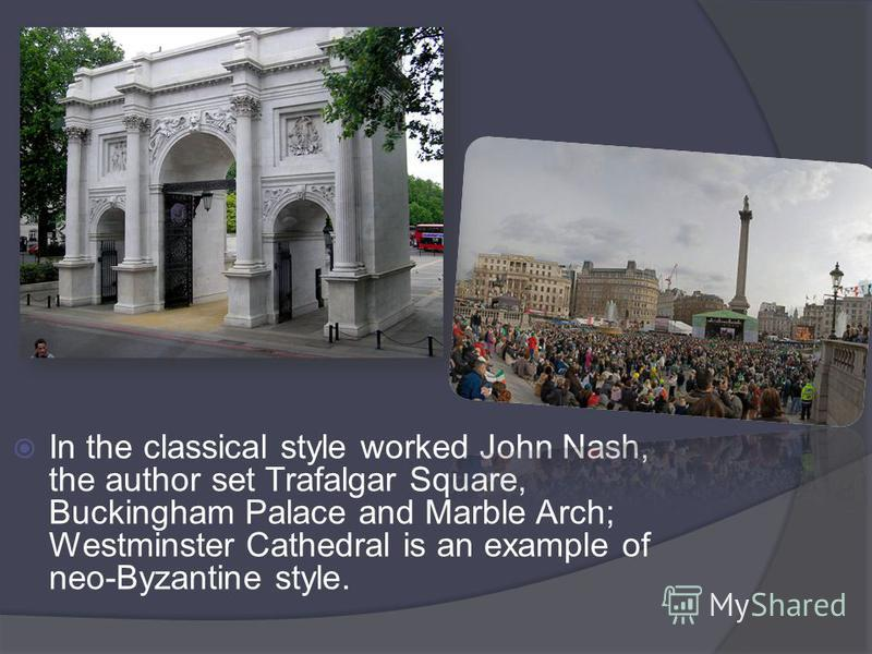 In the classical style worked John Nash, the author set Trafalgar Square, Buckingham Palace and Marble Arch; Westminster Cathedral is an example of neo-Byzantine style.