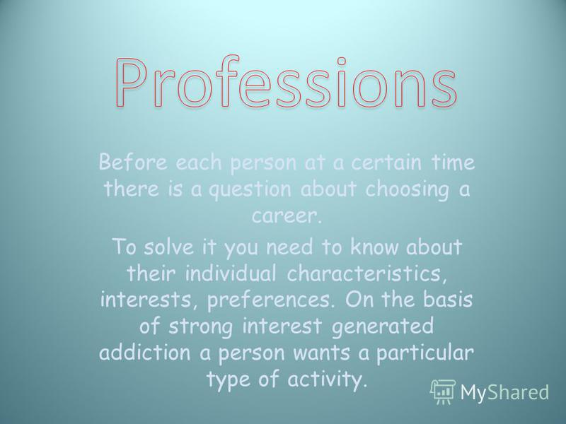 Before each person at a certain time there is a question about choosing a career. To solve it you need to know about their individual characteristics, interests, preferences. On the basis of strong interest generated addiction a person wants a partic