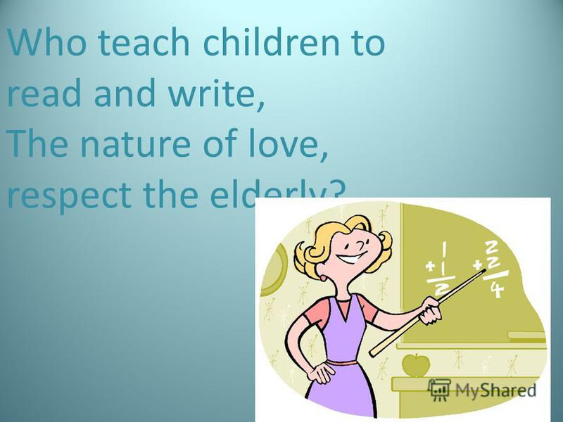 Who teach children to read and write, The nature of love, respect the elderly?