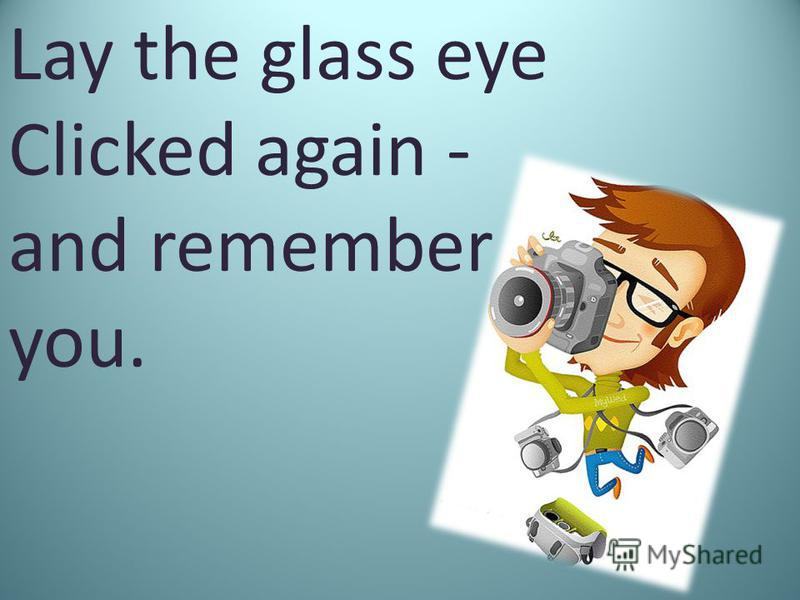 Lay the glass eye Clicked again - and remember you.