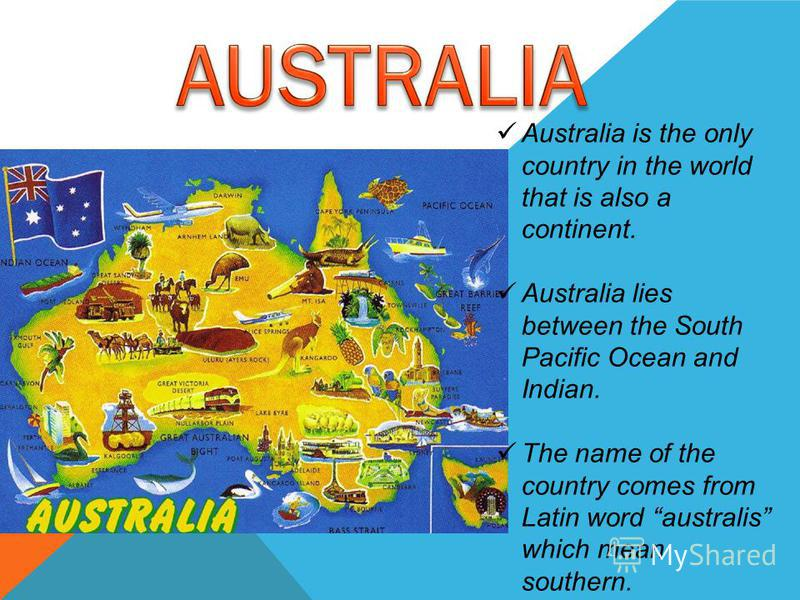 Australia is the only country in the world that is also a continent. Australia lies between the South Pacific Ocean and Indian. The name of the country comes from Latin word australis which mean southern.