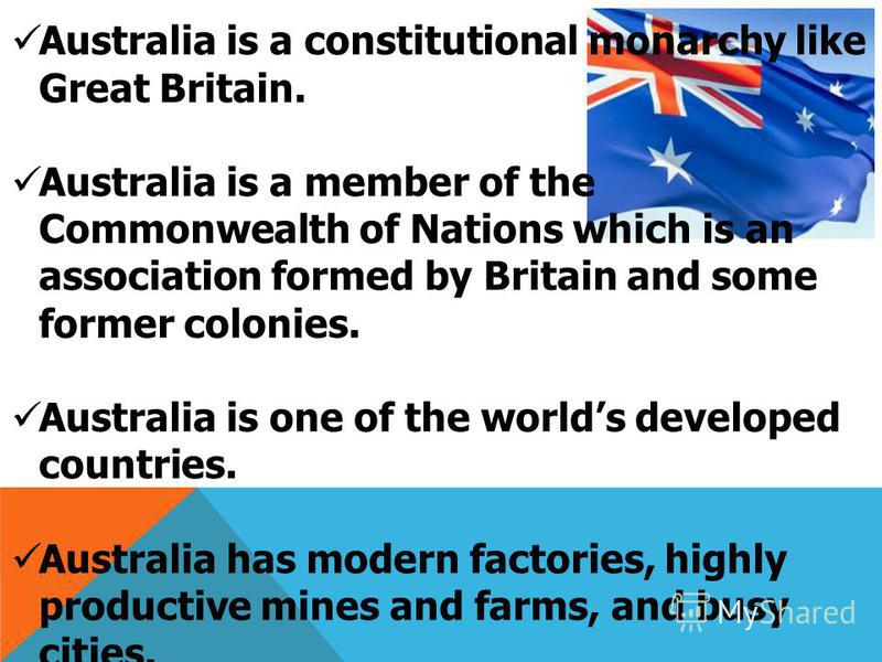 Australia is a constitutional monarchy like Great Britain. Australia is a member of the Commonwealth of Nations which is an association formed by Britain and some former colonies. Australia is one of the worlds developed countries. Australia has mode