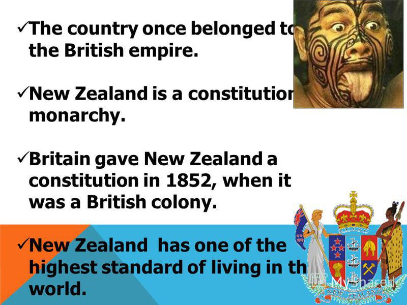 The country once belonged to the British empire. New Zealand is a constitutional monarchy. Britain gave New Zealand a constitution in 1852, when it was a British colony. New Zealand has one of the highest standard of living in the world. The first pe