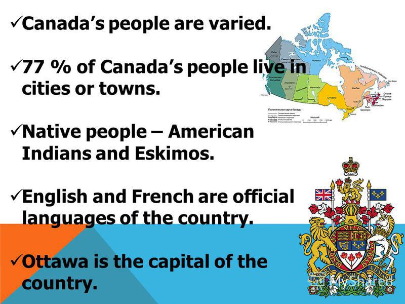 Canadas people are varied. 77 % of Canadas people live in cities or towns. Native people – American Indians and Eskimos. English and French are official languages of the country. Ottawa is the capital of the country. Toronto and Montreal are largest