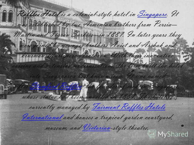 Raffles Hotel is a colonial-style hotel in Singapore. It was established by two Armenian brothers from Persia Martin and Tigran Sarkiesin 1887. In later years they were joined by younger brothers Aviet and Arshak and kinsman Martyrose Arathoon. With