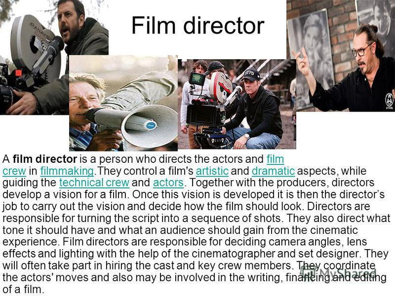 Film director A film director is a person who directs the actors and film crew in filmmaking.They control a film's artistic and dramatic aspects, while guiding the technical crew and actors. Together with the producers, directors develop a vision for