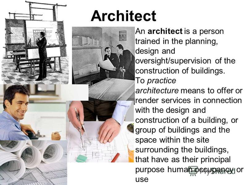 Architect An architect is a person trained in the planning, design and oversight/supervision of the construction of buildings. To practice architecture means to offer or render services in connection with the design and construction of a building, or