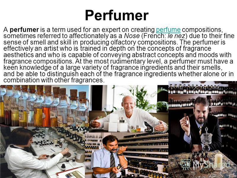 Perfumer A perfumer is a term used for an expert on creating perfume compositions, sometimes referred to affectionately as a Nose (French: le nez) due to their fine sense of smell and skill in producing olfactory compositions. The perfumer is effecti