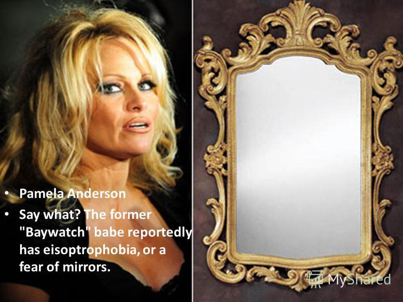 Pamela Anderson Say what? The former Baywatch babe reportedly has eisoptrophobia, or a fear of mirrors.