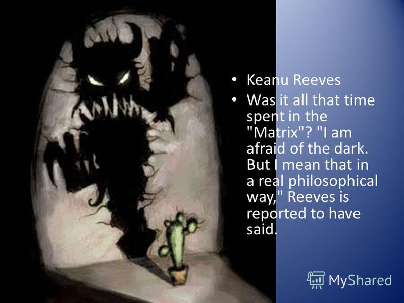 Keanu Reeves Was it all that time spent in the Matrix? I am afraid of the dark. But I mean that in a real philosophical way, Reeves is reported to have said.