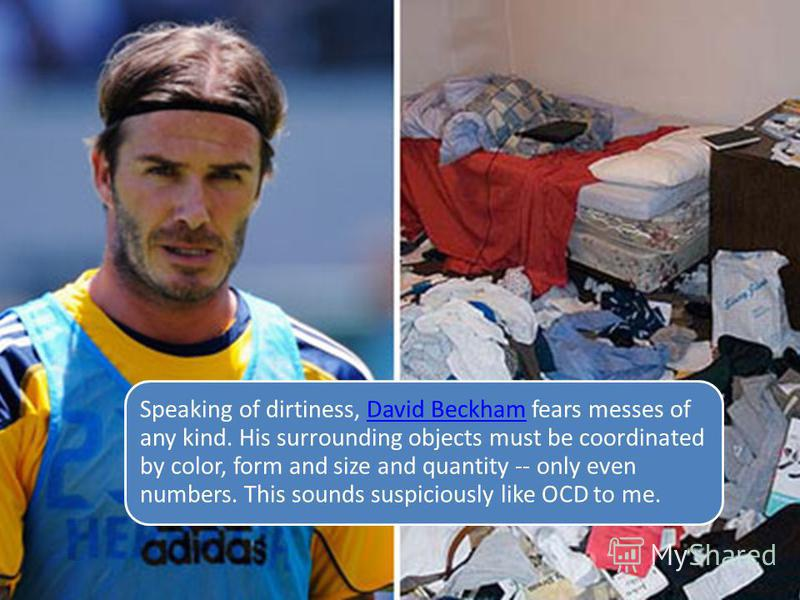 Speaking of dirtiness, David Beckham fears messes of any kind. His surrounding objects must be coordinated by color, form and size and quantity -- only even numbers. This sounds suspiciously like OCD to me.David Beckham