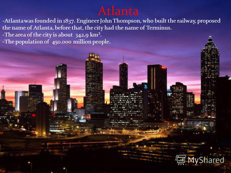 Atlanta -Atlanta was founded in 1837. Engineer John Thompson, who built the railway, proposed the name of Atlanta, before that, the city had the name of Terminus. -The area of the city is about 342,9 km². -The population of 450.000 million people.