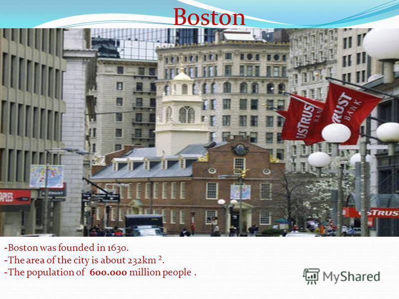 Boston -Boston was founded in 1630. -The area of the city is about 232km ². -The population of 600.000 million people..