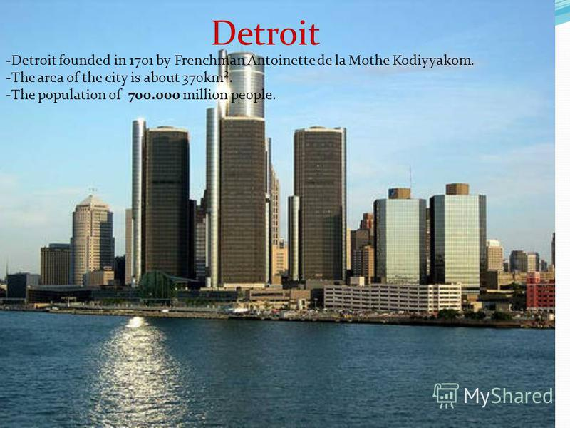 Detroit -Detroit founded in 1701 by Frenchman Antoinette de la Mothe Kodiyyakom. -The area of the city is about 370km². -The population of 700.000 million people.