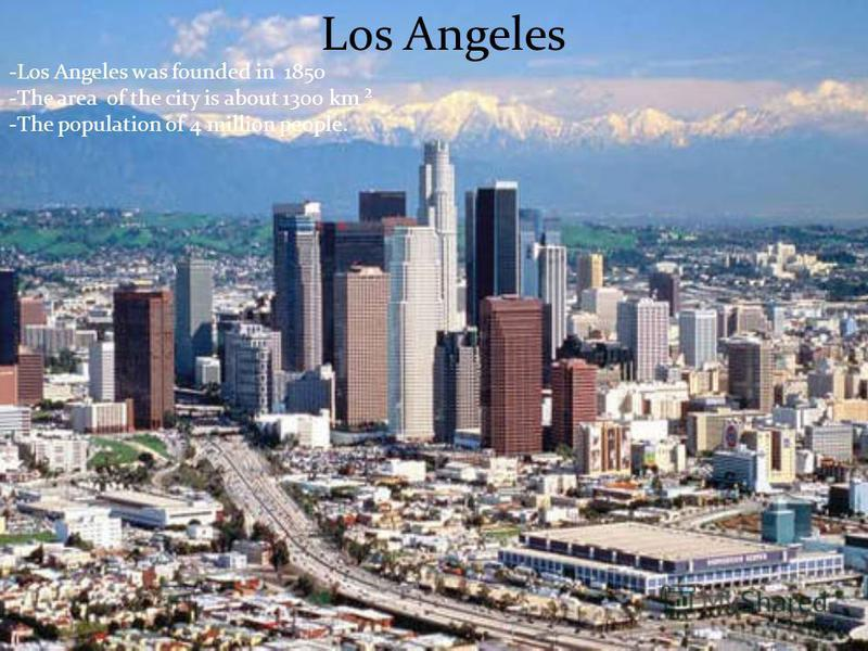 Los Angeles -Los Angeles was founded in 1850 -The area of the city is about 1300 km ² -The population of 4 million people.
