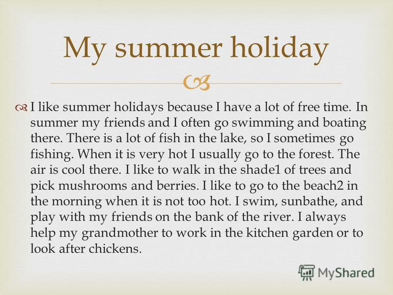 Let me start with summer holidays. Pupils have summer holidays that are three months long. Children don't have to get up early. There is no homework to do and lessons to learn. That's why they like summer holidays.