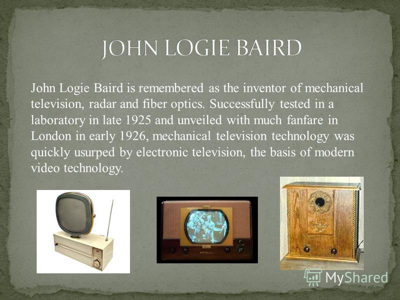 John Logie Baird is remembered as the inventor of mechanical television, radar and fiber optics. Successfully tested in a laboratory in late 1925 and unveiled with much fanfare in London in early 1926, mechanical television technology was quickly usu