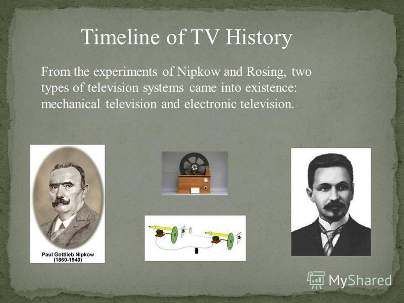 Timeline of TV History From the experiments of Nipkow and Rosing, two types of television systems came into existence: mechanical television and electronic television.