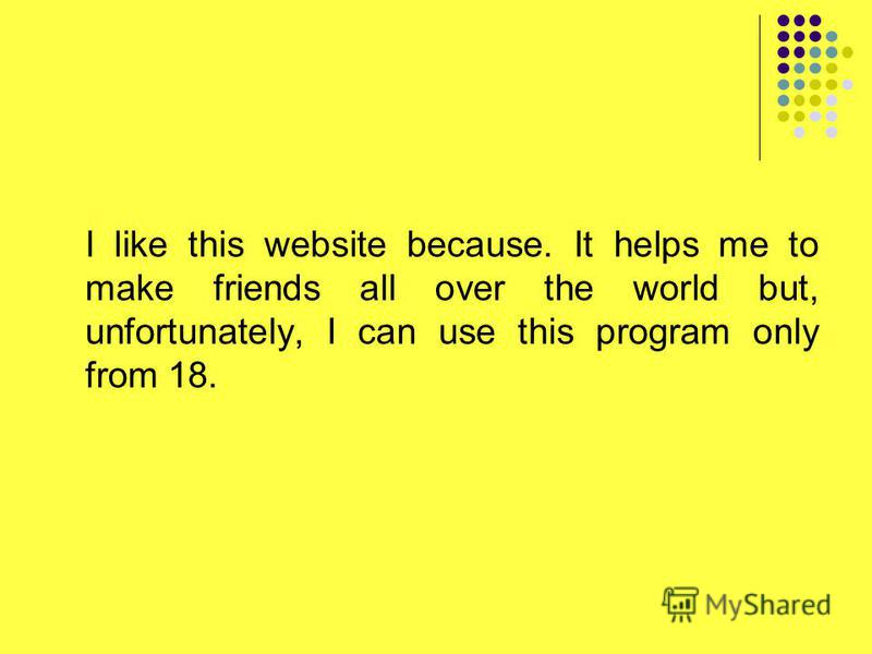 I like this website because. It helps me to make friends all over the world but, unfortunately, I can use this program only from 18.